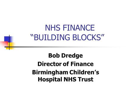 "NHS FINANCE ""BUILDING BLOCKS"" Bob Dredge Director of Finance Birmingham Children's Hospital NHS Trust."
