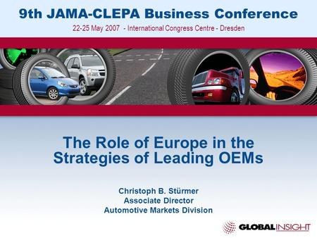 9th JAMA-CLEPA Business Conference 22-25 May 2007 - International Congress Centre - Dresden The Role of Europe in the Strategies of Leading OEMs Christoph.