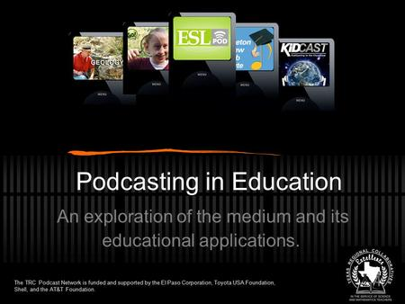 Podcasting in Education An exploration of the medium and its educational applications. The TRC Podcast Network is funded and supported by the El Paso Corporation,