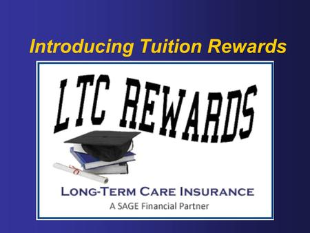 Introducing Tuition Rewards. Protecting Assets with LTC Insurance and Funding Higher Education No-cost way to reduce the cost of college tuition Over.