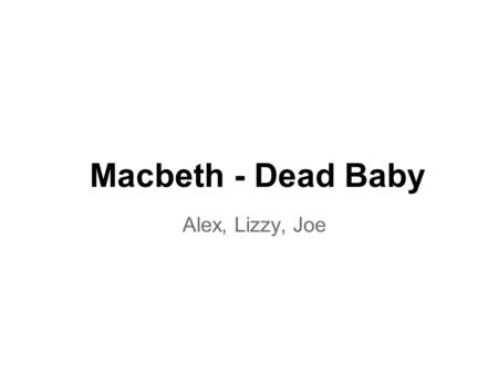 Macbeth - Dead Baby Alex, Lizzy, Joe. Scene 4 lines 48-50 The Prince of Cumberland! That is a step on which I must fall down, or else O'erleap, for it.