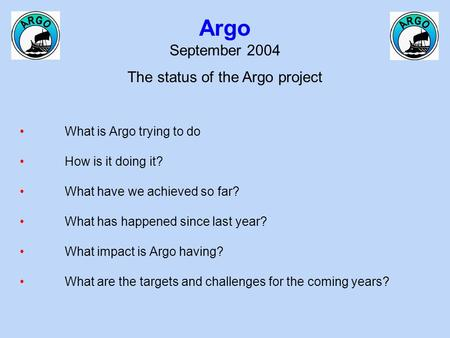 Argo September 2004 The status of the Argo project What is Argo trying to do How is it doing it? What have we achieved so far? What has happened since.