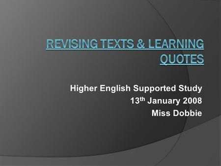 Higher English Supported Study 13 th January 2008 Miss Dobbie.