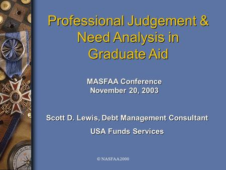 © NASFAA 2000 Professional Judgement & Need Analysis in Graduate Aid MASFAA Conference November 20, 2003 Scott D. Lewis, Debt Management Consultant USA.