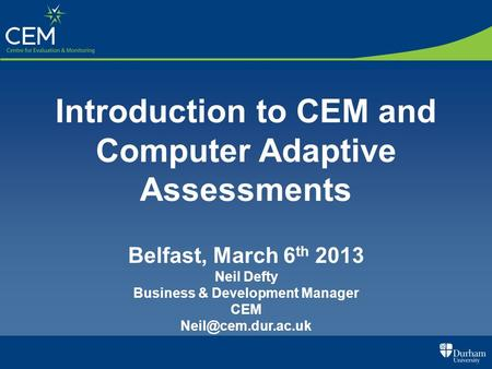 Introduction to CEM and Computer Adaptive Assessments Belfast, March 6 th 2013 Neil Defty Business & Development Manager CEM