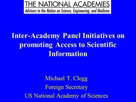 Inter-Academy Panel Initiatives on promoting Access to Scientific Information Michael T. Clegg Foreign Secretary US National Academy of Sciences.
