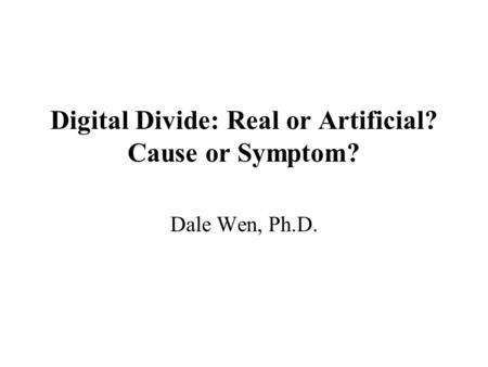 Digital Divide: Real or Artificial? Cause or Symptom? Dale Wen, Ph.D.