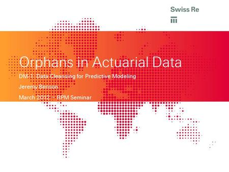 Orphans in Actuarial Data DM-1: Data Cleansing for Predictive Modeling Jeremy Benson March 2012 – RPM Seminar.