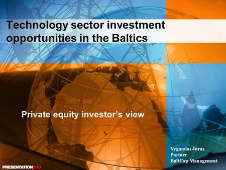 Technology sector investment opportunities in the Baltics Private equity investor's view Vygandas Juras Partner BaltCap Management.