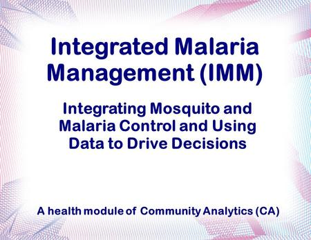 Integrated Malaria Management (IMM) Integrating Mosquito and Malaria Control and Using Data to Drive Decisions A health module of Community Analytics (CA)
