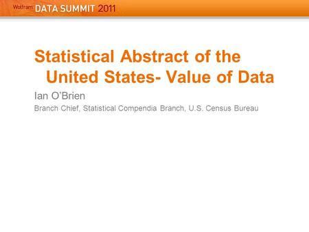 Statistical Abstract of the United States- Value of Data Ian O'Brien Branch Chief, Statistical Compendia Branch, U.S. Census Bureau.