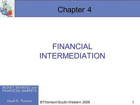 1 Chapter 4 FINANCIAL INTERMEDIATION ©Thomson/South-Western 2006.