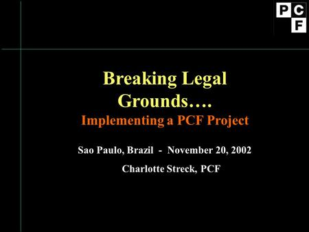 Breaking Legal Grounds…. Implementing a PCF Project Sao Paulo, Brazil - November 20, 2002 Charlotte Streck, PCF.