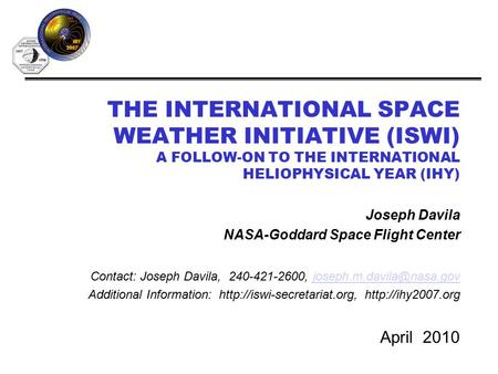 THE INTERNATIONAL SPACE WEATHER INITIATIVE (ISWI) A FOLLOW-ON TO THE INTERNATIONAL HELIOPHYSICAL YEAR (IHY) April 2010 Joseph Davila NASA-Goddard Space.