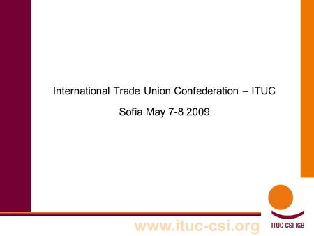 Www.ituc-csi.org International Trade Union Confederation – ITUC Sofia May 7-8 2009.