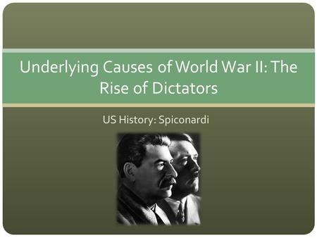 US History: Spiconardi Underlying Causes of World War II: The Rise of Dictators.
