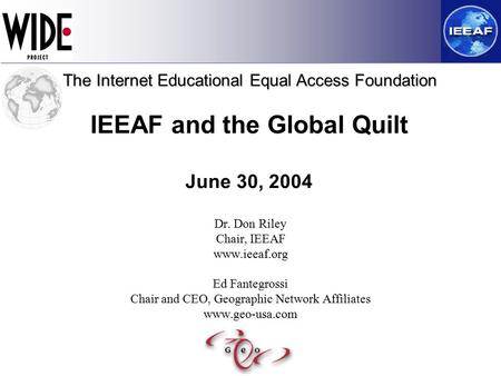 IEEAF and the Global Quilt June 30, 2004 Dr. Don Riley Chair, IEEAF www.ieeaf.org Ed Fantegrossi Chair and CEO, Geographic Network Affiliates www.geo-usa.com.
