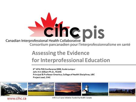 CIHC is a 5-year initiative funded by Health Canada www.cihc.ca Assessing the Evidence for Interprofessional Education 6 th APA-PHS Conference 2008, Kuala.