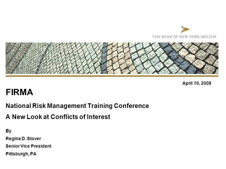 FIRMA National Risk Management Training Conference A New Look at Conflicts of Interest By Regina D. Stover Senior Vice President Pittsburgh, PA April 10,
