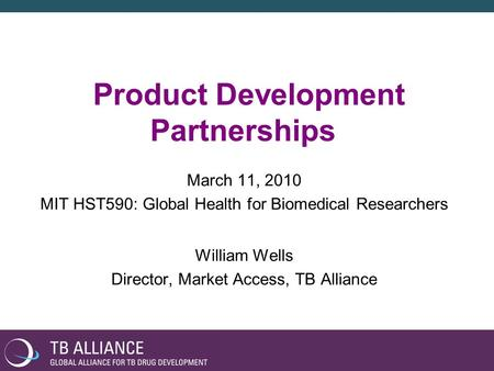 Product Development Partnerships March 11, 2010 MIT HST590: Global Health for Biomedical Researchers William Wells Director, Market Access, TB Alliance.