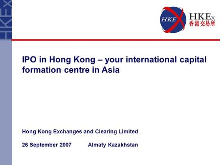 IPO in Hong Kong – your international capital formation centre in Asia Hong Kong Exchanges and Clearing Limited 26 September 2007 Almaty Kazakhstan.