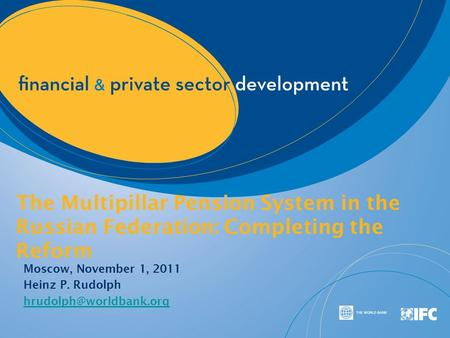 The Multipillar Pension System in the Russian Federation: Completing the Reform Moscow, November 1, 2011 Heinz P. Rudolph