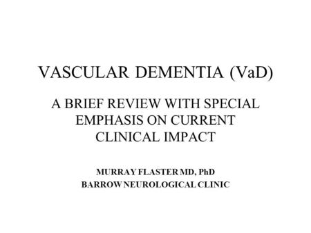 VASCULAR DEMENTIA (VaD) A BRIEF REVIEW WITH SPECIAL EMPHASIS ON CURRENT CLINICAL IMPACT MURRAY FLASTER MD, PhD BARROW NEUROLOGICAL CLINIC.