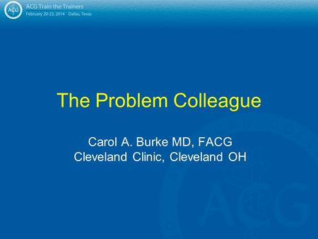 The Problem Colleague Carol A. Burke MD, FACG Cleveland Clinic, Cleveland OH.