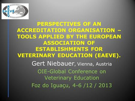 PERSPECTIVES OF AN ACCREDITATION ORGANISATION – TOOLS APPLIED BY THE EUROPEAN ASSOCIATION OF ESTABLISHMENTS FOR VETERINARY EDUCATION (EAEVE). Gert Niebauer,