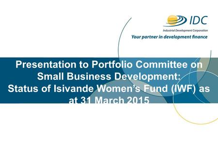 Presentation to Portfolio Committee on Small Business Development: Status of Isivande Women's Fund (IWF) as at 31 March 2015.
