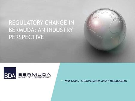 REGULATORY CHANGE IN BERMUDA: AN INDUSTRY PERSPECTIVE  NEIL GLASS – GROUP LEADER, ASSET MANAGEMENT.