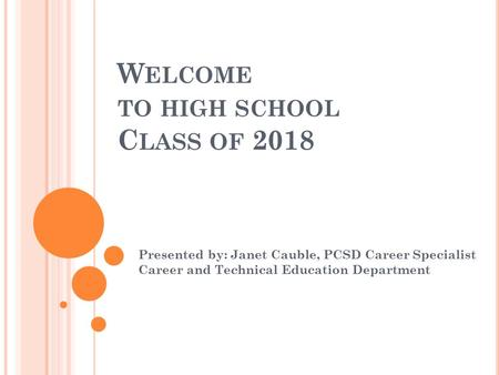 W ELCOME TO HIGH SCHOOL C LASS OF 2018 Presented by: Janet Cauble, PCSD Career Specialist Career and Technical Education Department.