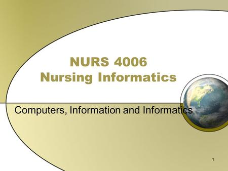 1 NURS 4006 Nursing Informatics Computers, Information and Informatics.