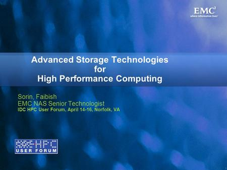 1 Advanced Storage Technologies for High Performance Computing Sorin, Faibish EMC NAS Senior Technologist IDC HPC User Forum, April 14-16, Norfolk, VA.