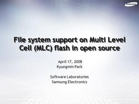 File system support on Multi Level Cell (MLC) flash in open source April 17, 2008 Kyungmin Park Software Laboratories Samsung Electronics.