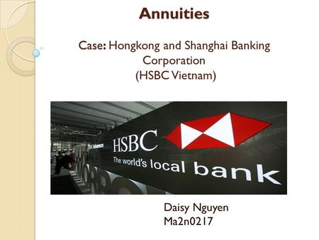 Annuities Case: Annuities Case: Hongkong and Shanghai Banking Corporation (HSBC Vietnam) Daisy Nguyen Ma2n0217.