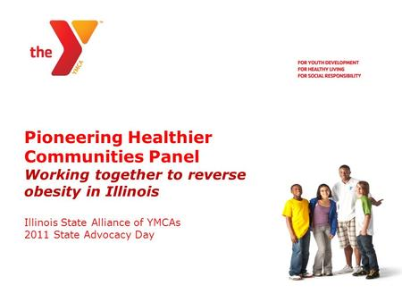 Pioneering Healthier Communities Panel Working together to reverse obesity in Illinois Illinois State Alliance of YMCAs 2011 State Advocacy Day.