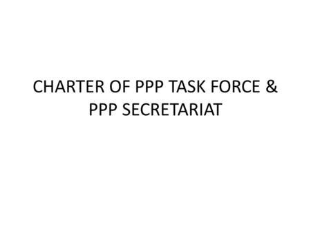 CHARTER OF PPP TASK FORCE & PPP SECRETARIAT. Charter – Organization of TF TextReason Name : Viet Nam PPP Task Force for Sustainable Agriculture - Do we.