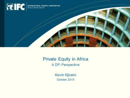 Private Equity in Africa A DFI Perspective Kevin Njiraini October 2010.