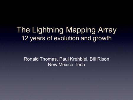 The Lightning Mapping Array 12 years of evolution and growth Ronald Thomas, Paul Krehbiel, Bill Rison New Mexico Tech.