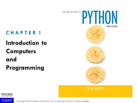 Copyright © 2015 Pearson Education, Inc. Publishing as Pearson Addison-Wesley C H A P T E R 1 Introduction to Computers and Programming.