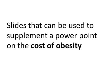 Slides that can be used to supplement a power point on the cost of obesity.