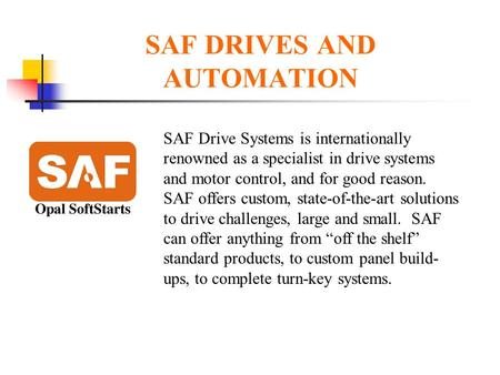 SAF DRIVES AND AUTOMATION SAF Drive Systems is internationally renowned as a specialist in drive systems and motor control, and for good reason. SAF offers.