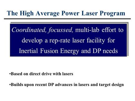 The High Average Power Laser Program Coordinated, focussed, multi-lab effort to develop a rep-rate laser facility for Inertial Fusion Energy and DP needs.