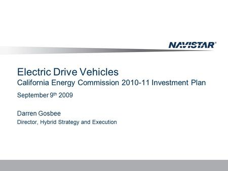 Electric Drive Vehicles California Energy Commission 2010-11 Investment Plan September 9 th 2009 Darren Gosbee Director, Hybrid Strategy and Execution.