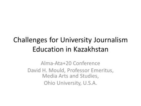 Challenges for University Journalism Education in Kazakhstan Alma-Ata+20 Conference David H. Mould, Professor Emeritus, Media Arts and Studies, Ohio University,
