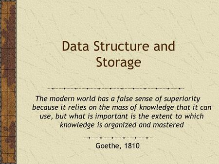 Data Structure and Storage The modern world has a false sense of superiority because it relies on the mass of knowledge that it can use, but what is important.