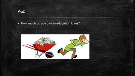 AGD ▪ How much do you owe in education loans?. AGD ▪ How much do you owe in education loans? ▪ Add that to this! ▪ Dividing all USA debt by the labor.