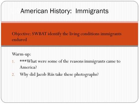 Objective: SWBAT identify the living conditions immigrants endured Warm-up: 1. ***What were some of the reasons immigrants came to America? 2. Why did.