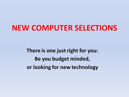 NEW COMPUTER SELECTIONS There is one just right for you: Be you budget minded, or looking for new technology.